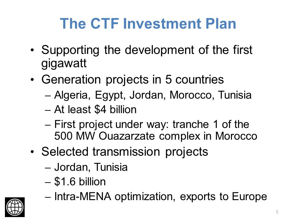 The CTF Investment Plan Supporting the development of the first gigawatt Generation projects in 5 countries – Algeria, Egypt, Jordan, Morocco, Tunisia – At least $4 billion – First project under way: tranche 1 of the 500 MW Ouazarzate complex in Morocco Selected transmission projects – Jordan, Tunisia – $1.6 billion – Intra-MENA optimization, exports to Europe 5