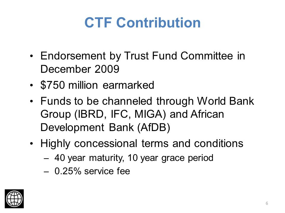 CTF Contribution Endorsement by Trust Fund Committee in December 2009 $750 million earmarked Funds to be channeled through World Bank Group (IBRD, IFC, MIGA) and African Development Bank (AfDB) Highly concessional terms and conditions – 40 year maturity, 10 year grace period – 0.25% service fee 6