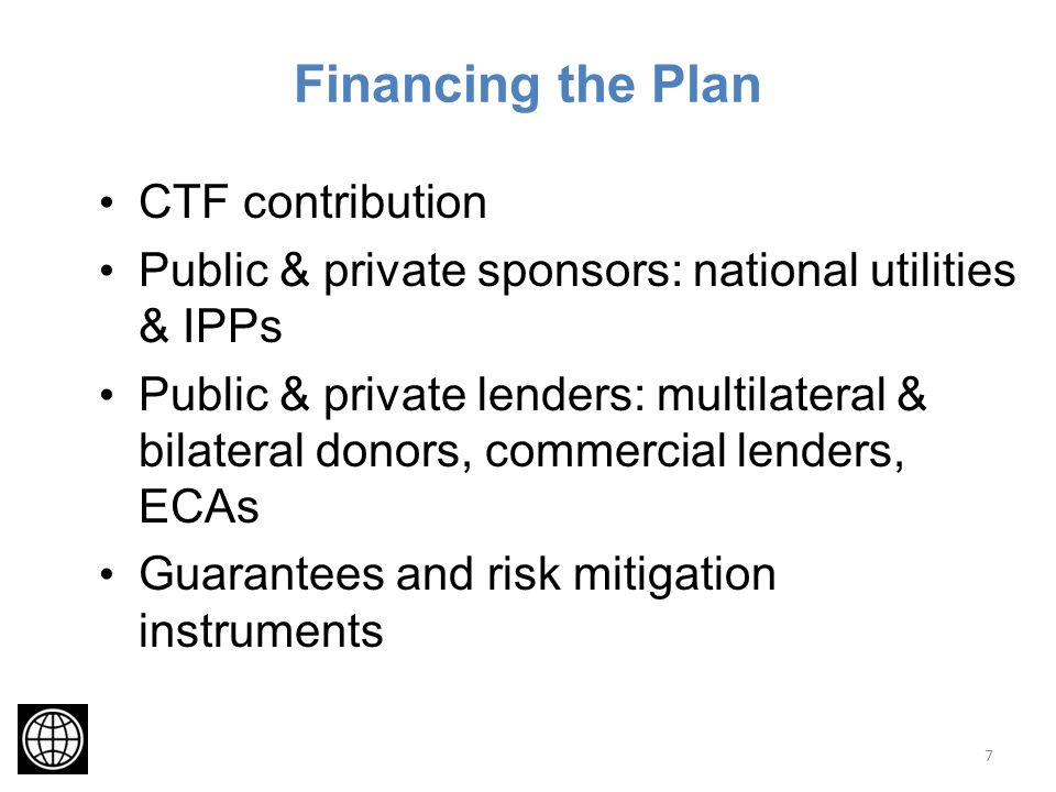 Financing the Plan CTF contribution Public & private sponsors: national utilities & IPPs Public & private lenders: multilateral & bilateral donors, commercial lenders, ECAs Guarantees and risk mitigation instruments 7