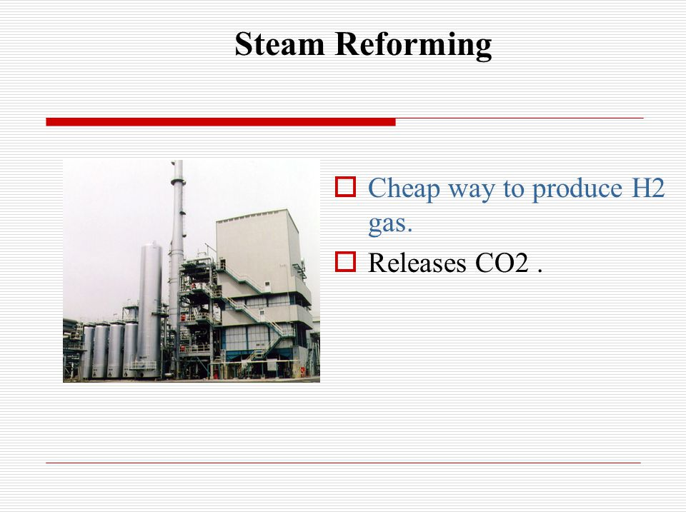 Steam Reforming  Cheap way to produce H2 gas.  Releases CO2.