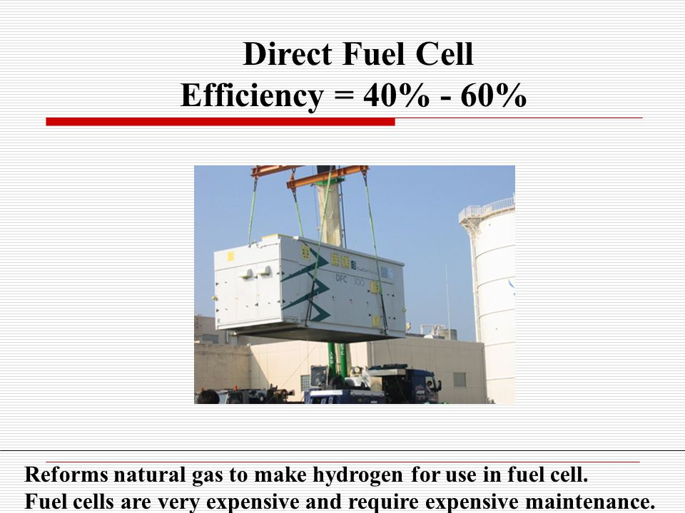 Direct Fuel Cell Efficiency = 40% - 60% Reforms natural gas to make hydrogen for use in fuel cell.