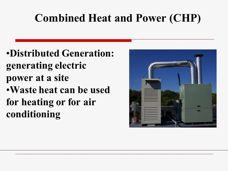 Combined Heat and Power (CHP) Distributed Generation: generating electric power at a site Waste heat can be used for heating or for air conditioning