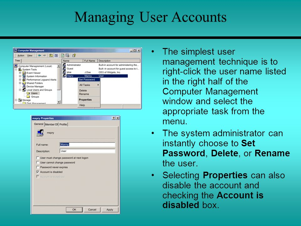 Managing User Accounts The simplest user management technique is to right-click the user name listed in the right half of the Computer Management window and select the appropriate task from the menu.