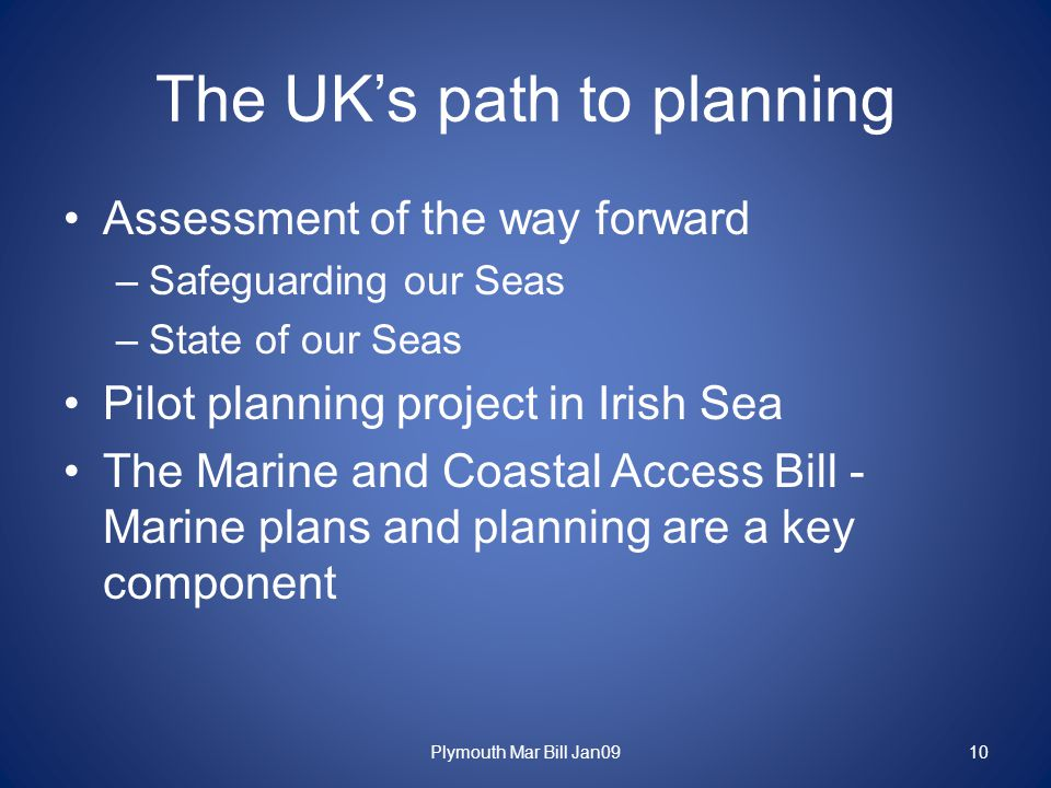 The UK's path to planning Assessment of the way forward –Safeguarding our Seas –State of our Seas Pilot planning project in Irish Sea The Marine and Coastal Access Bill - Marine plans and planning are a key component Plymouth Mar Bill Jan0910