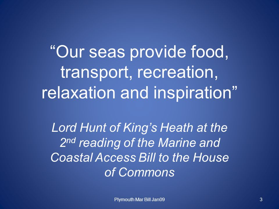 Our seas provide food, transport, recreation, relaxation and inspiration Lord Hunt of King's Heath at the 2 nd reading of the Marine and Coastal Access Bill to the House of Commons Plymouth Mar Bill Jan093