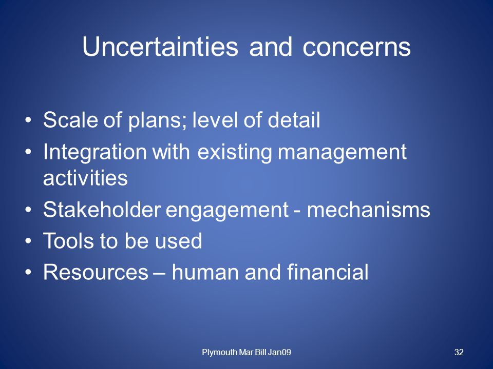 Uncertainties and concerns Scale of plans; level of detail Integration with existing management activities Stakeholder engagement - mechanisms Tools to be used Resources – human and financial Plymouth Mar Bill Jan0932