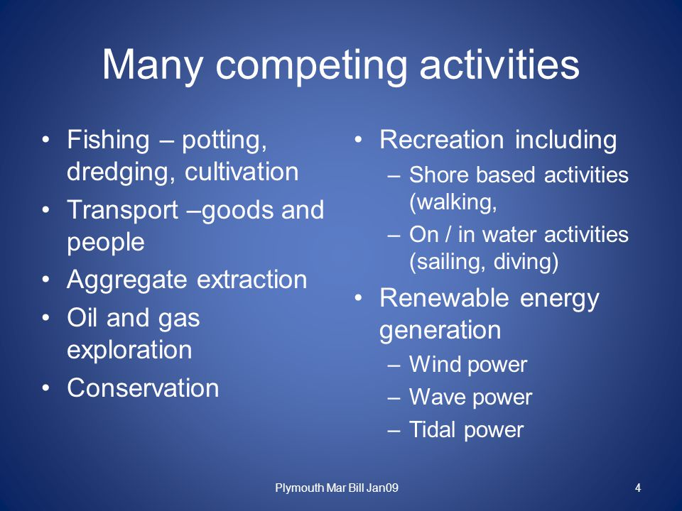 Many competing activities Fishing – potting, dredging, cultivation Transport –goods and people Aggregate extraction Oil and gas exploration Conservation Recreation including –Shore based activities (walking, –On / in water activities (sailing, diving) Renewable energy generation –Wind power –Wave power –Tidal power Plymouth Mar Bill Jan094
