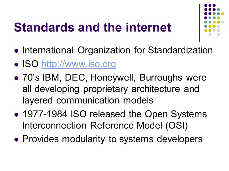 Standards and the internet International Organization for Standardization ISO   70's IBM, DEC, Honeywell, Burroughs were all developing proprietary architecture and layered communication models ISO released the Open Systems Interconnection Reference Model (OSI) Provides modularity to systems developers