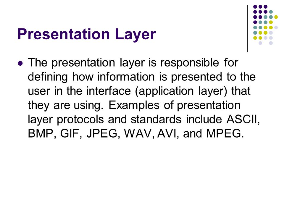 Presentation Layer The presentation layer is responsible for defining how information is presented to the user in the interface (application layer) that they are using.