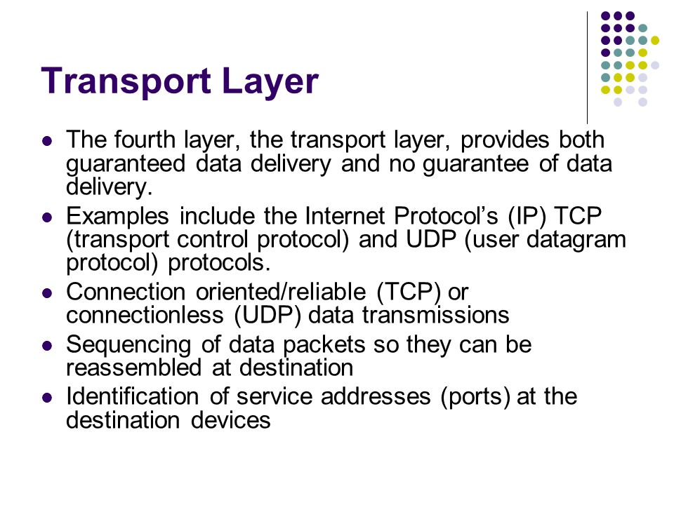 Transport Layer The fourth layer, the transport layer, provides both guaranteed data delivery and no guarantee of data delivery.