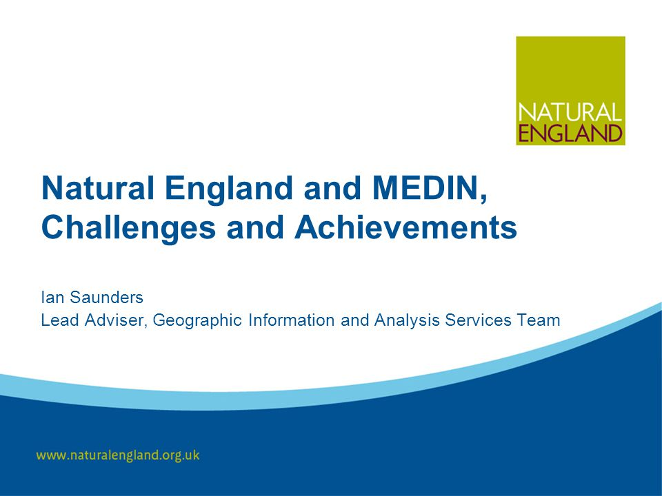 Natural England and MEDIN, Challenges and Achievements Ian Saunders Lead Adviser, Geographic Information and Analysis Services Team