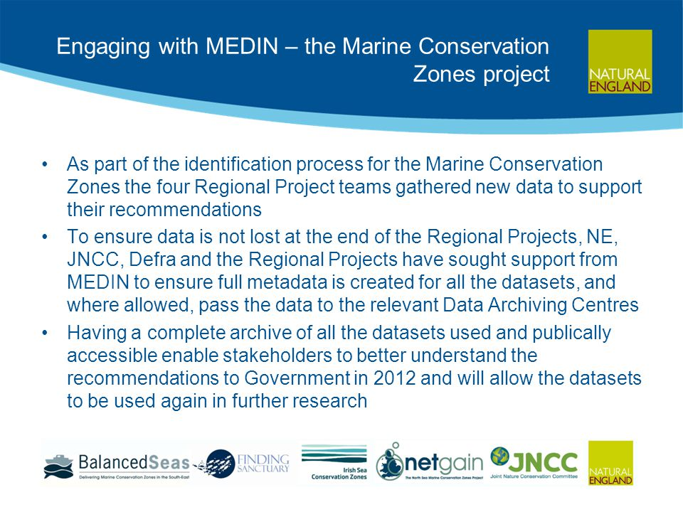 Engaging with MEDIN – the Marine Conservation Zones project As part of the identification process for the Marine Conservation Zones the four Regional Project teams gathered new data to support their recommendations To ensure data is not lost at the end of the Regional Projects, NE, JNCC, Defra and the Regional Projects have sought support from MEDIN to ensure full metadata is created for all the datasets, and where allowed, pass the data to the relevant Data Archiving Centres Having a complete archive of all the datasets used and publically accessible enable stakeholders to better understand the recommendations to Government in 2012 and will allow the datasets to be used again in further research