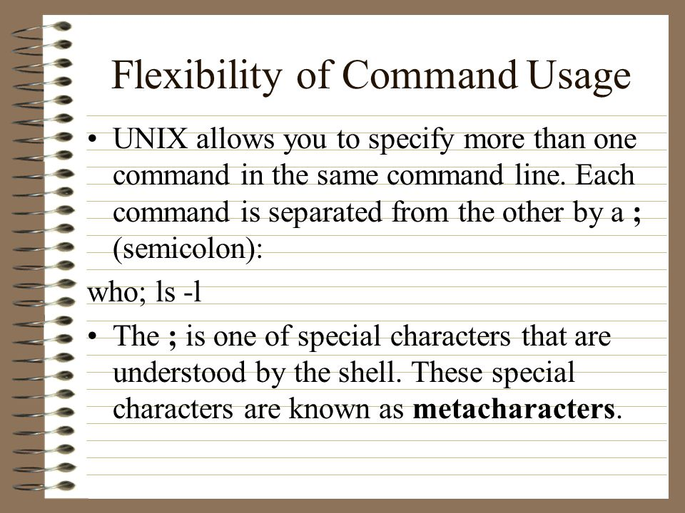Flexibility of Command Usage UNIX allows you to specify more than one command in the same command line.