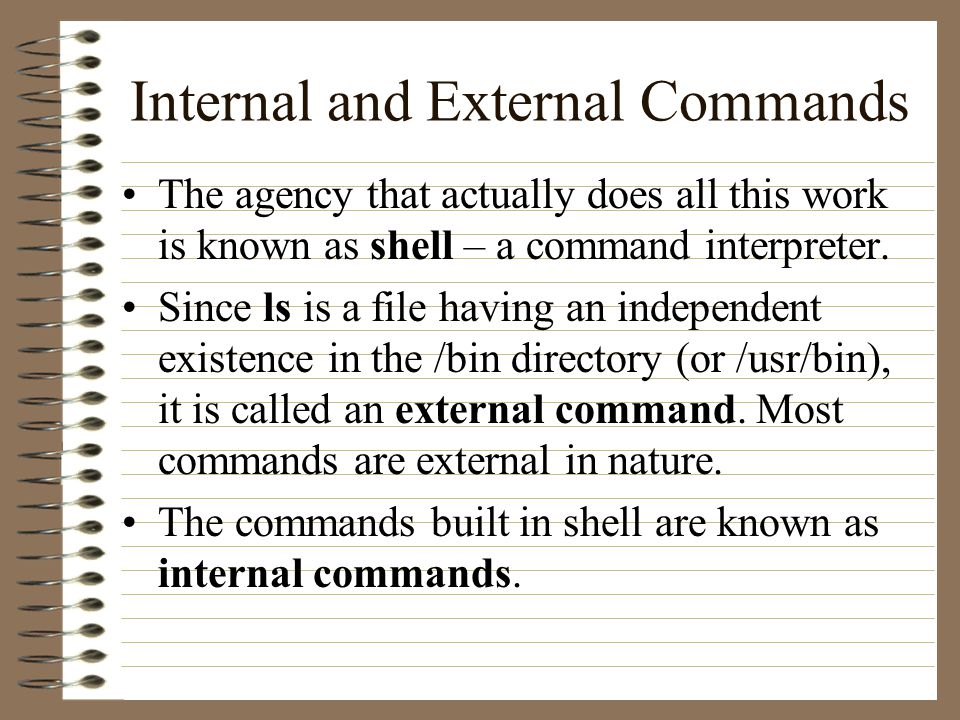 Internal and External Commands The agency that actually does all this work is known as shell – a command interpreter.