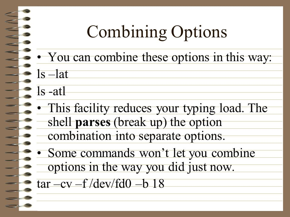 Combining Options You can combine these options in this way: ls –lat ls -atl This facility reduces your typing load.