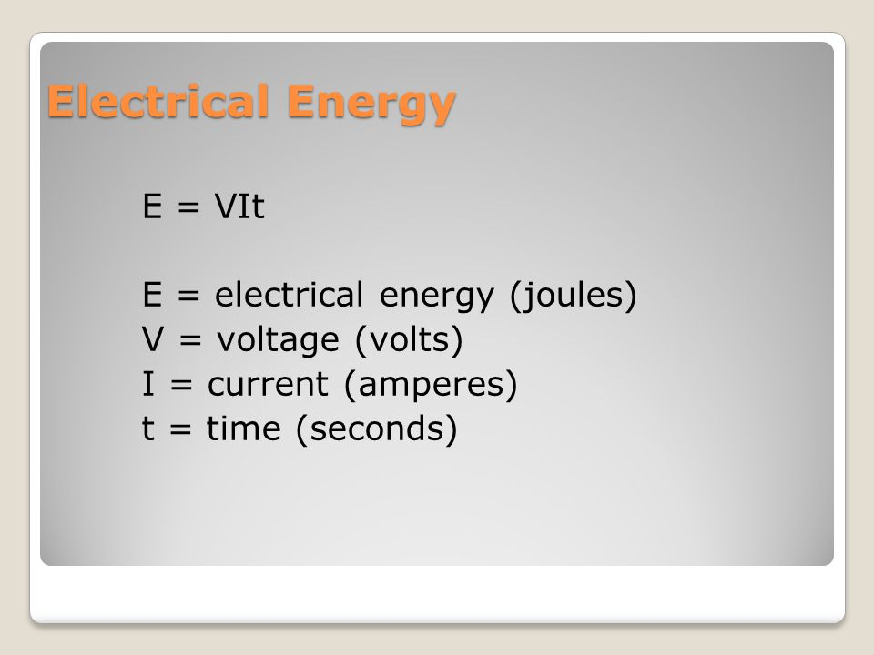 Electrical Energy E = VIt E = electrical energy (joules) V = voltage (volts) I = current (amperes) t = time (seconds)