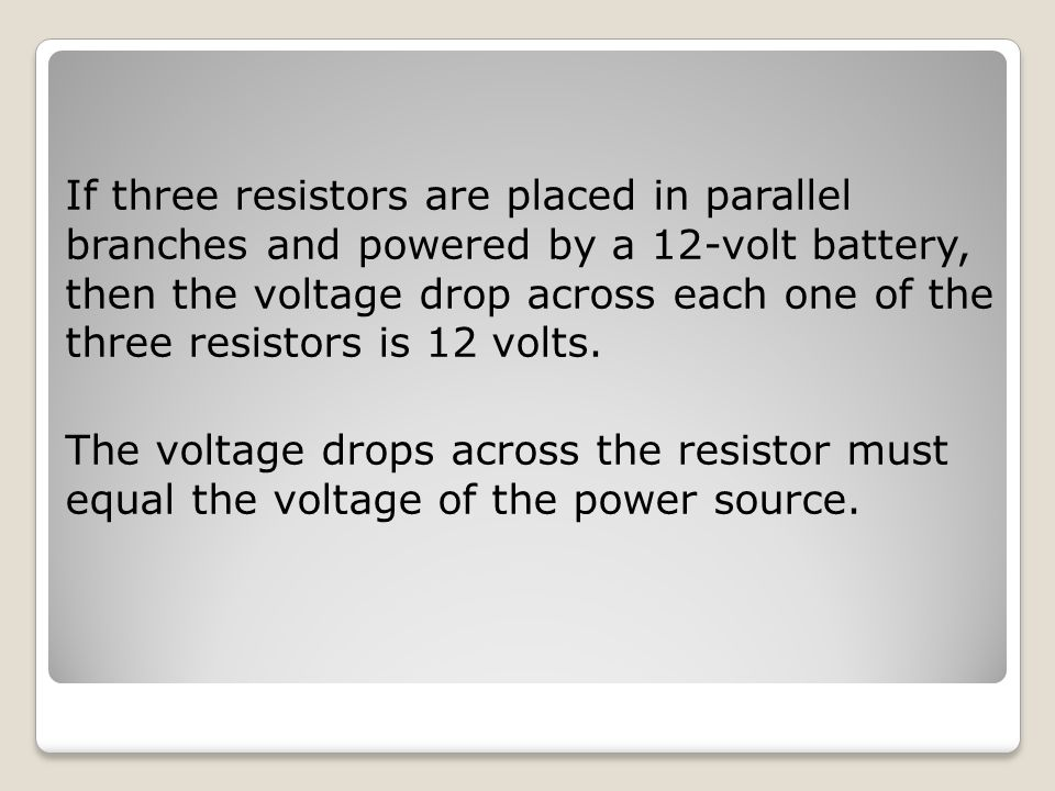 If three resistors are placed in parallel branches and powered by a 12-volt battery, then the voltage drop across each one of the three resistors is 12 volts.