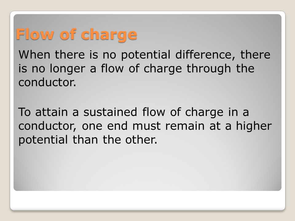Flow of charge When there is no potential difference, there is no longer a flow of charge through the conductor.