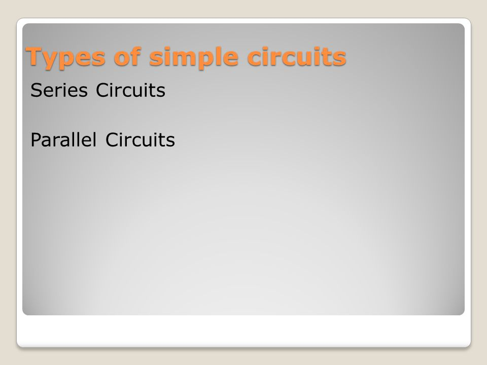 Types of simple circuits Series Circuits Parallel Circuits