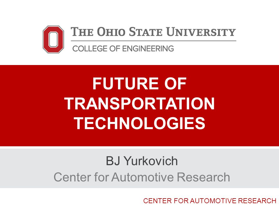 CENTER FOR AUTOMOTIVE RESEARCH FUTURE OF TRANSPORTATION TECHNOLOGIES BJ Yurkovich Center for Automotive Research