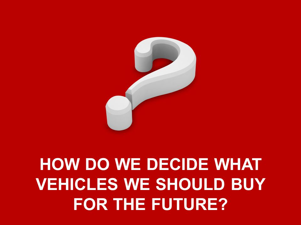 HOW DO WE DECIDE WHAT VEHICLES WE SHOULD BUY FOR THE FUTURE