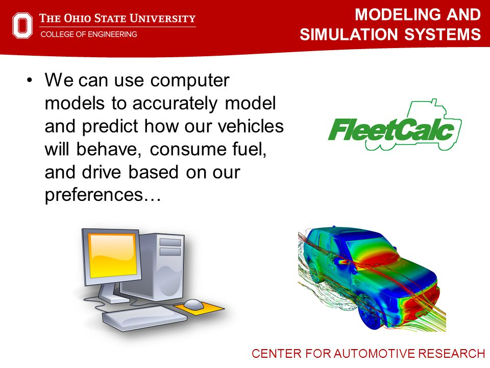 CENTER FOR AUTOMOTIVE RESEARCH We can use computer models to accurately model and predict how our vehicles will behave, consume fuel, and drive based on our preferences… MODELING AND SIMULATION SYSTEMS
