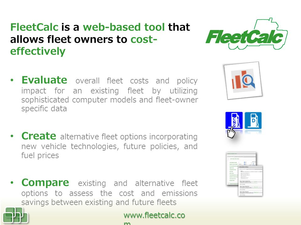 FleetCalc is a web-based tool that allows fleet owners to cost- effectively Evaluate overall fleet costs and policy impact for an existing fleet by utilizing sophisticated computer models and fleet-owner specific data Create alternative fleet options incorporating new vehicle technologies, future policies, and fuel prices Compare existing and alternative fleet options to assess the cost and emissions savings between existing and future fleets   m