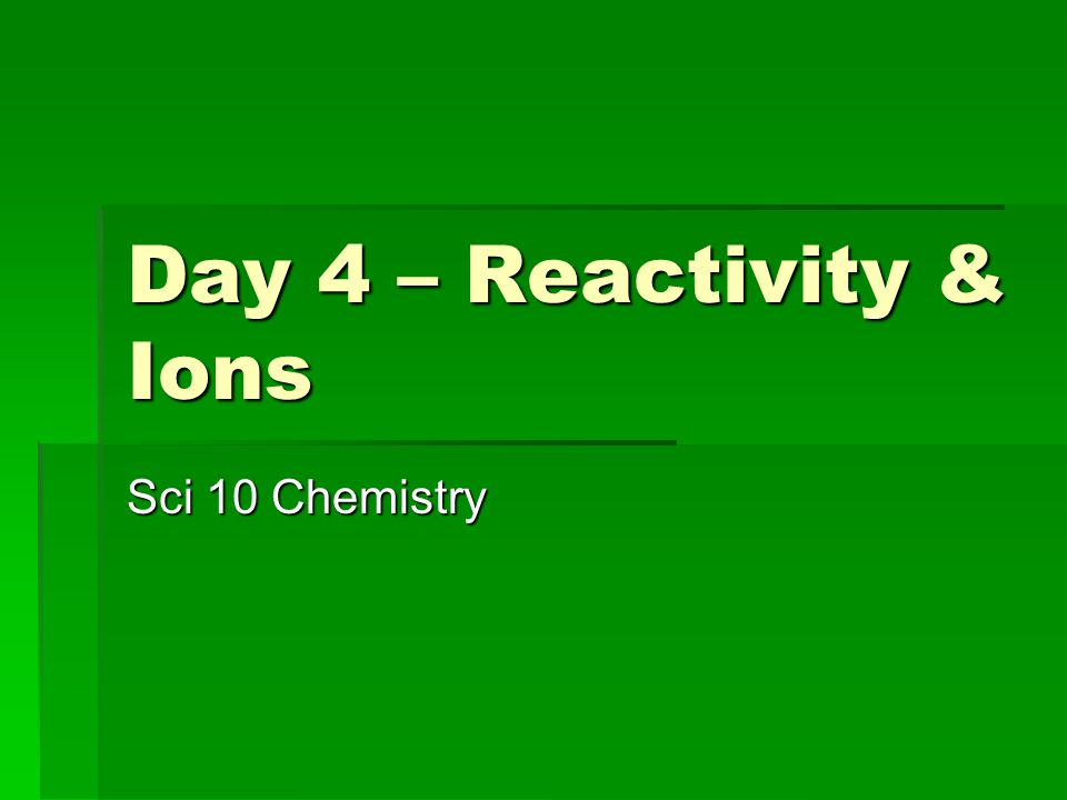 Day 4 – Reactivity & Ions Sci 10 Chemistry