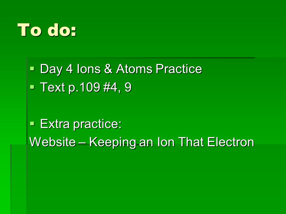 To do:  Day 4 Ions & Atoms Practice  Text p.109 #4, 9  Extra practice: Website – Keeping an Ion That Electron