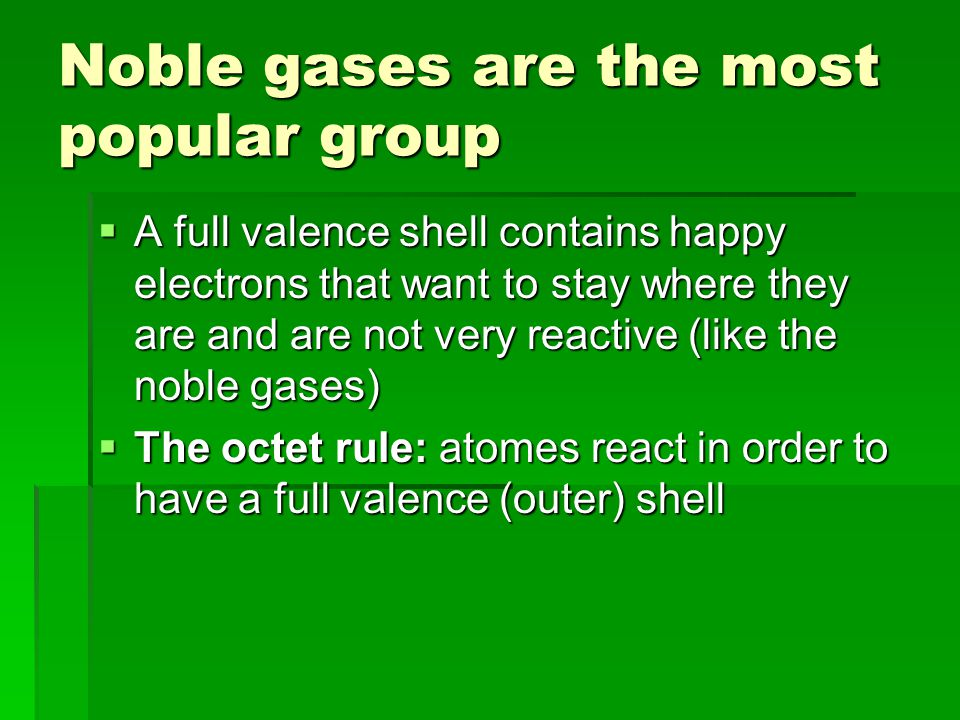 Noble gases are the most popular group  A full valence shell contains happy electrons that want to stay where they are and are not very reactive (like the noble gases)  The octet rule: atomes react in order to have a full valence (outer) shell