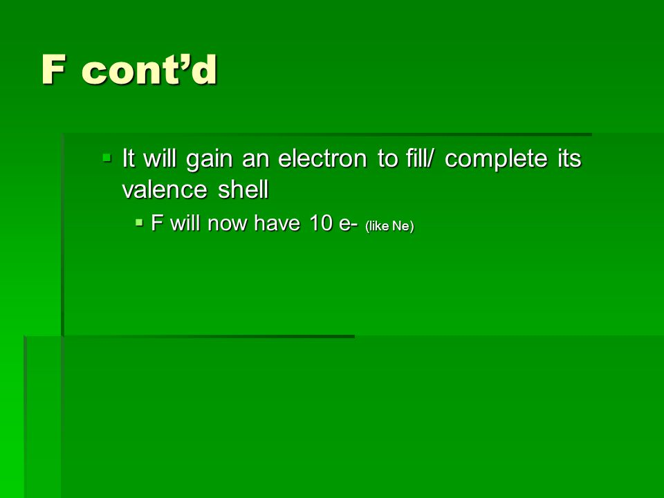 F cont'd  It will gain an electron to fill/ complete its valence shell  F will now have 10 e- (like Ne)