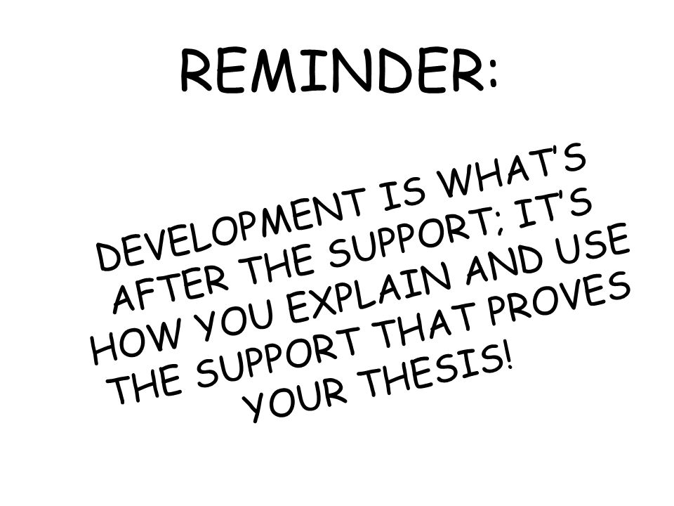 REMINDER: DEVELOPMENT IS WHAT'S AFTER THE SUPPORT; IT'S HOW YOU EXPLAIN AND USE THE SUPPORT THAT PROVES YOUR THESIS!