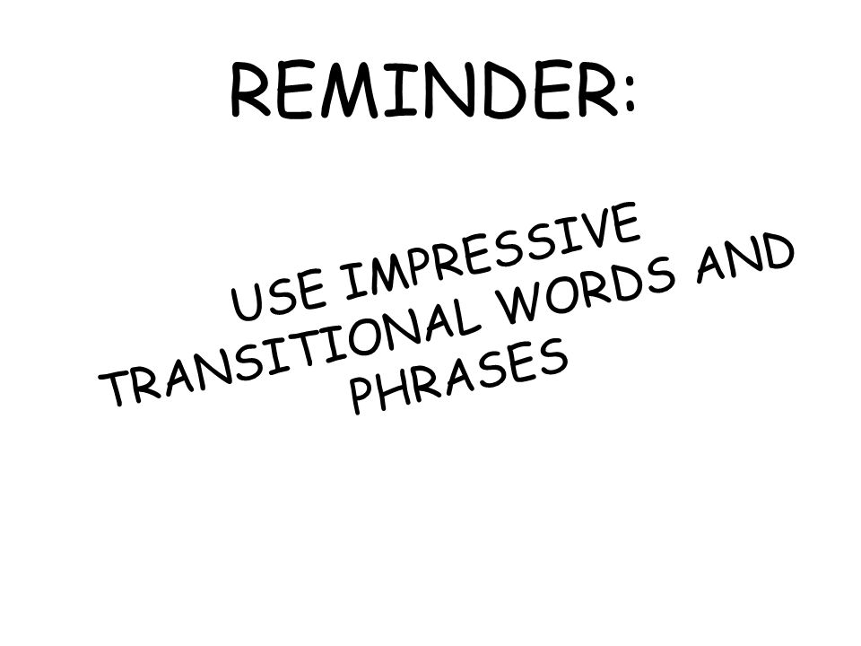 REMINDER: USE IMPRESSIVE TRANSITIONAL WORDS AND PHRASES