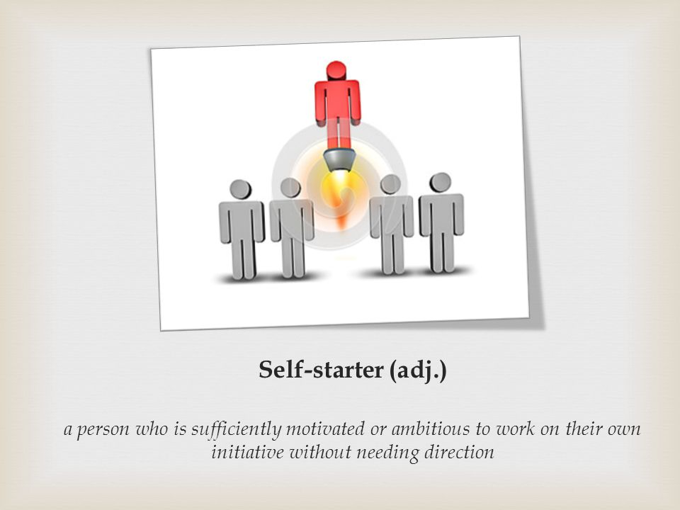 Self-starter (adj.) a person who is sufficiently motivated or ambitious to work on their own initiative without needing direction