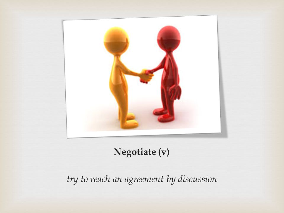 Negotiate (v) try to reach an agreement by discussion