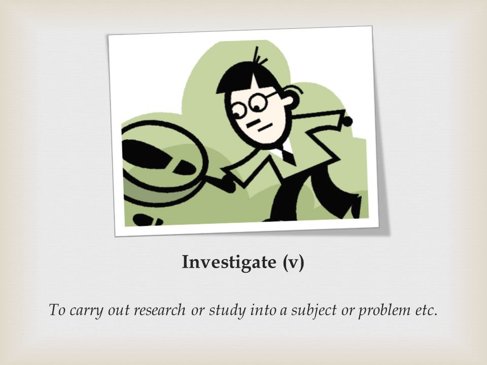 Investigate (v) To carry out research or study into a subject or problem etc.