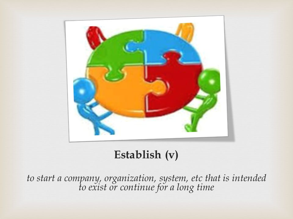 Establish (v) to start a company, organization, system, etc that is intended to exist or continue for a long time