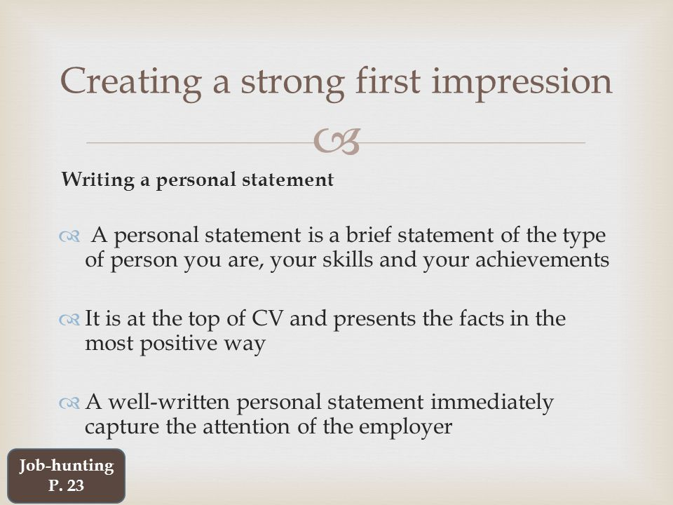  Writing a personal statement  A personal statement is a brief statement of the type of person you are, your skills and your achievements  It is at the top of CV and presents the facts in the most positive way  A well-written personal statement immediately capture the attention of the employer Creating a strong first impression Job-hunting P.