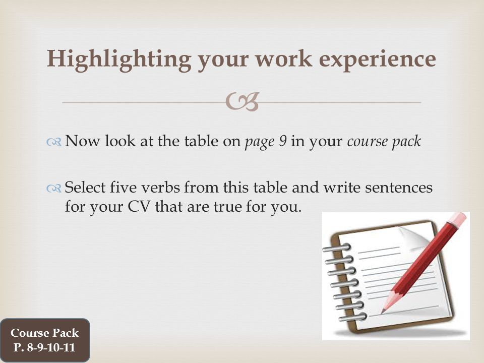   Now look at the table on page 9 in your course pack  Select five verbs from this table and write sentences for your CV that are true for you.