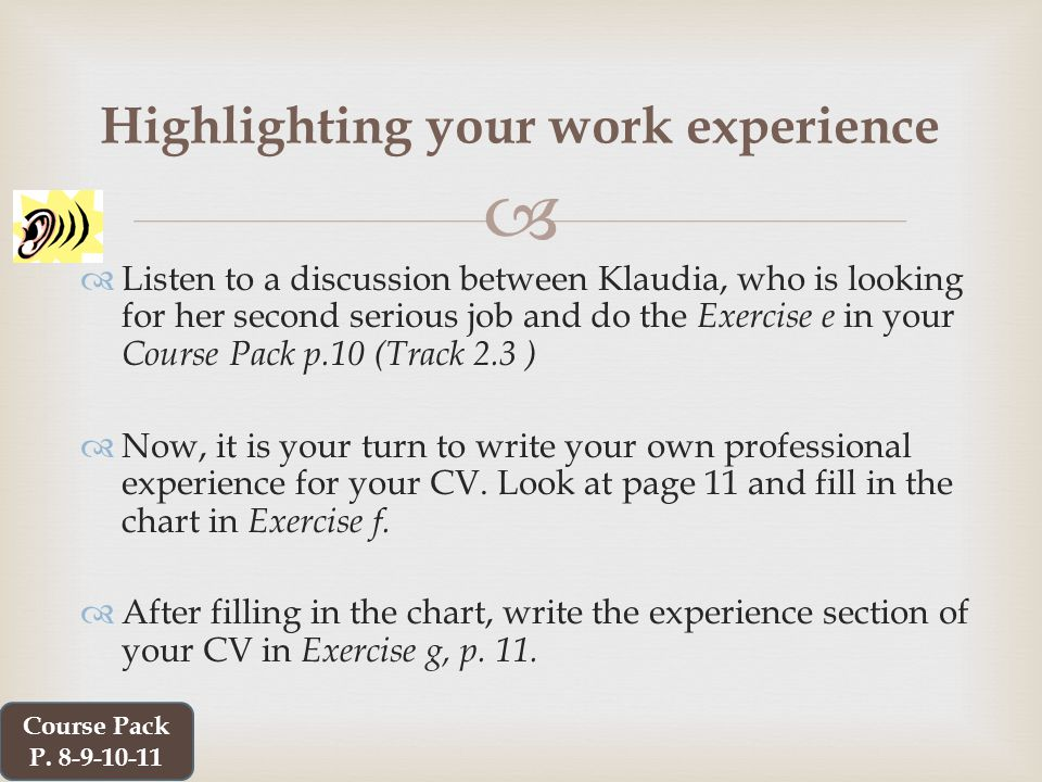   Listen to a discussion between Klaudia, who is looking for her second serious job and do the Exercise e in your Course Pack p.10 (Track 2.3 )  Now, it is your turn to write your own professional experience for your CV.