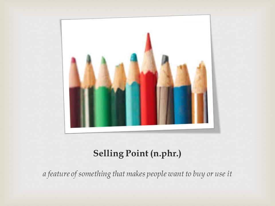 Selling Point (n.phr.) a feature of something that makes people want to buy or use it
