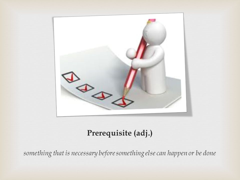 Prerequisite (adj.) something that is necessary before something else can happen or be done