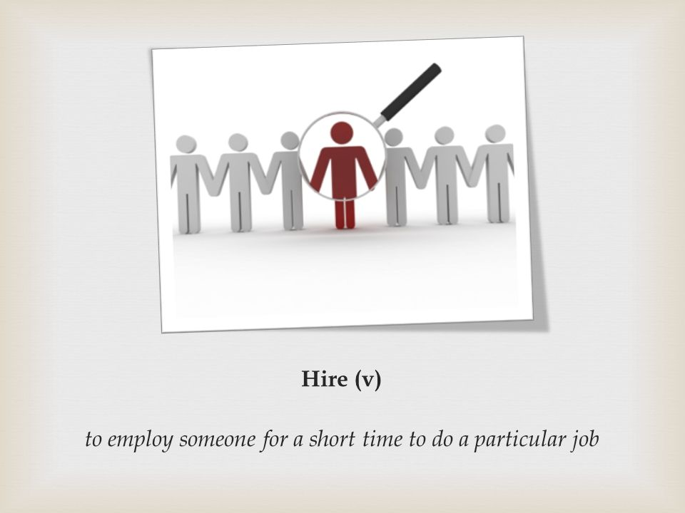 Hire (v) to employ someone for a short time to do a particular job