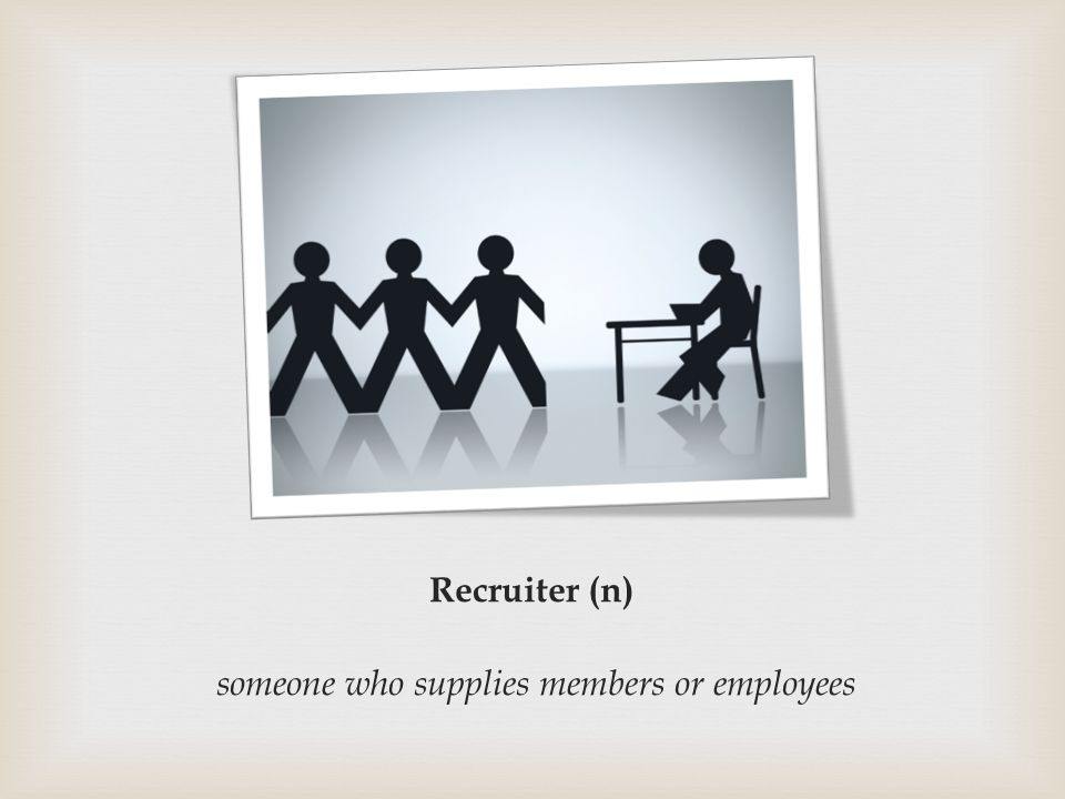 Recruiter (n) someone who supplies members or employees