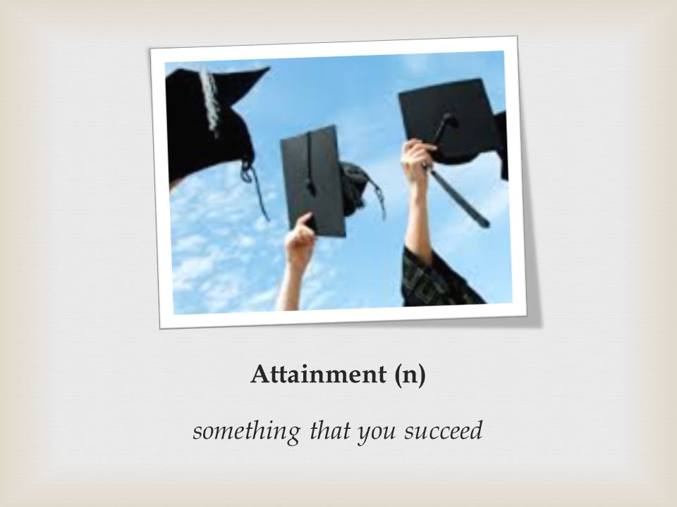 Attainment (n) something that you succeed