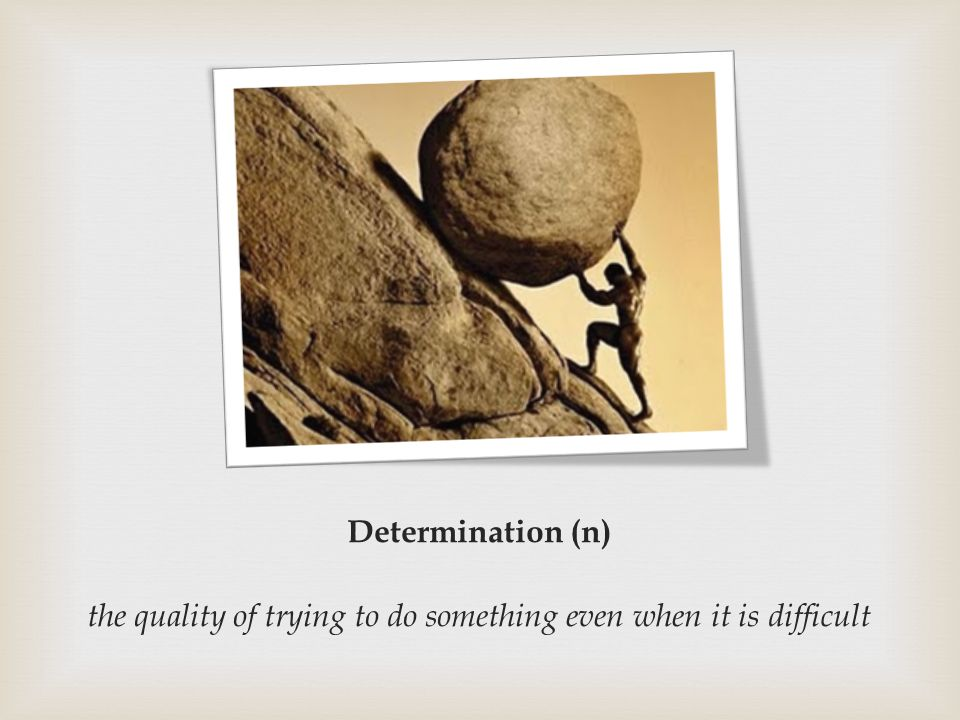 Determination (n) the quality of trying to do something even when it is difficult