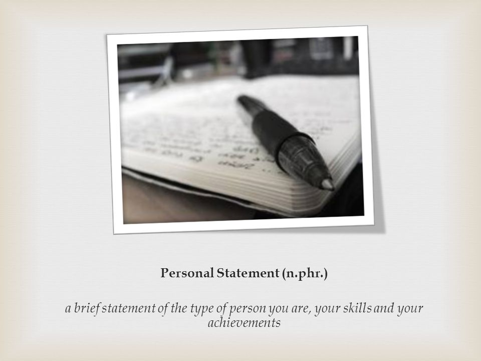 Personal Statement (n.phr.) a brief statement of the type of person you are, your skills and your achievements