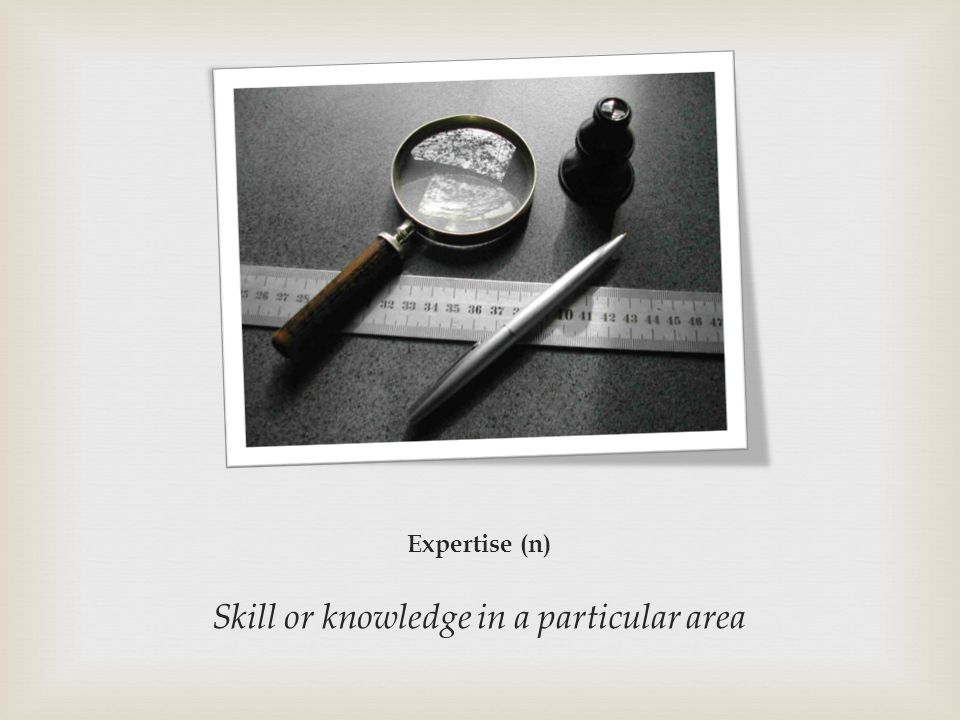 Expertise (n) Skill or knowledge in a particular area