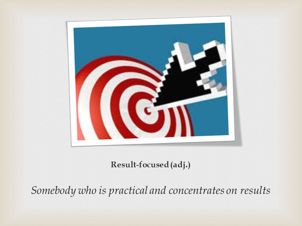 Result-focused (adj.) Somebody who is practical and concentrates on results