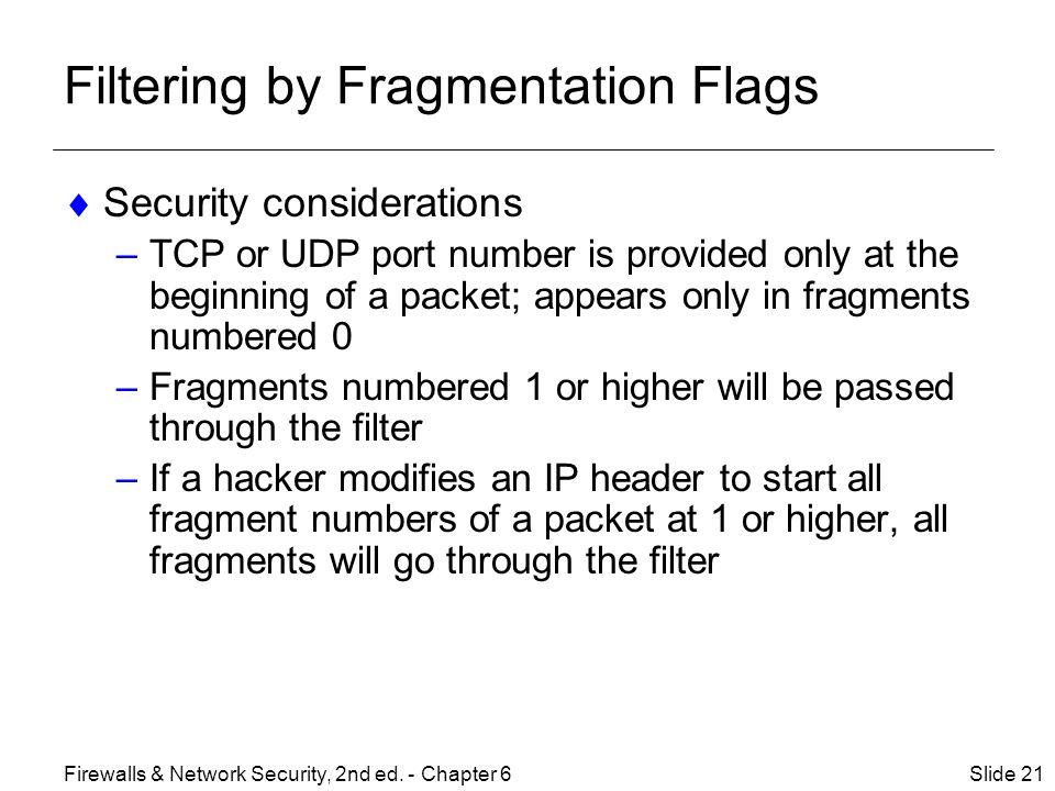 Filtering by Fragmentation Flags  Security considerations –TCP or UDP port number is provided only at the beginning of a packet; appears only in fragments numbered 0 –Fragments numbered 1 or higher will be passed through the filter –If a hacker modifies an IP header to start all fragment numbers of a packet at 1 or higher, all fragments will go through the filter Slide 21Firewalls & Network Security, 2nd ed.